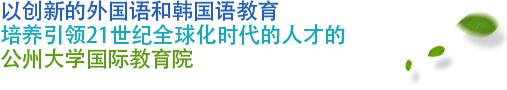 以创新的外国语和韩国语教育培养引领21世纪全球化时代的人才的  ★公州大学国际教育院